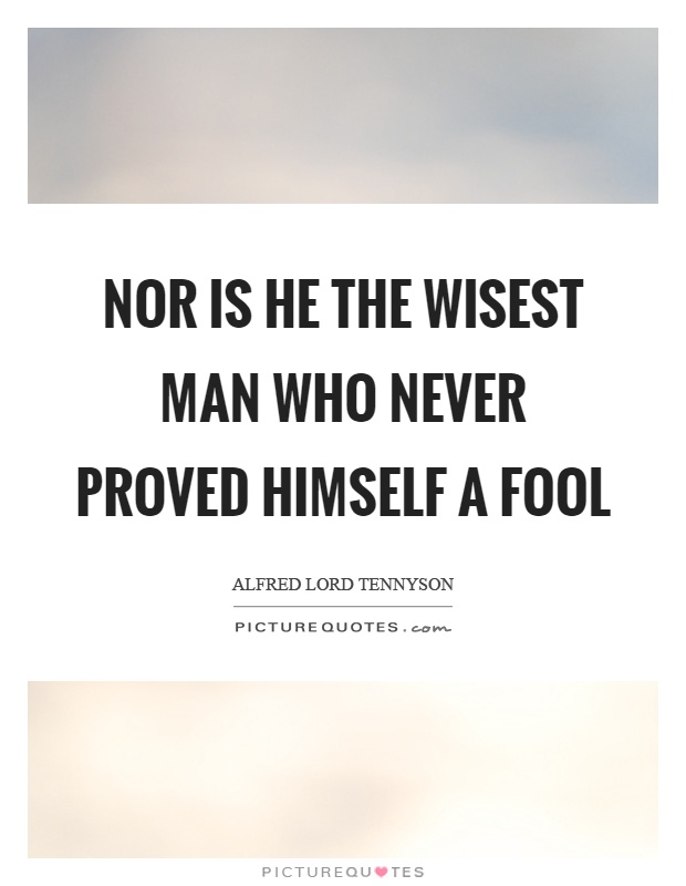 Nor is he the wisest man who never proved himself a fool Picture Quote #1