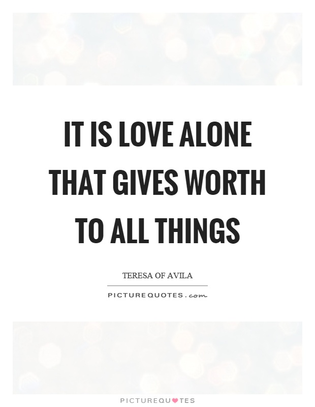 It is love alone that gives worth to all things Picture Quote #1