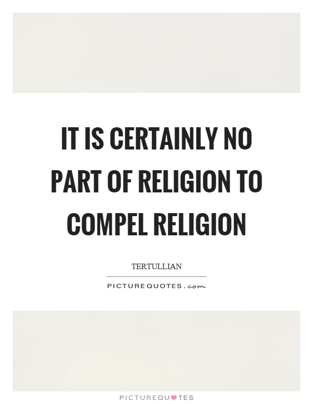 It is certainly no part of religion to compel religion Picture Quote #1