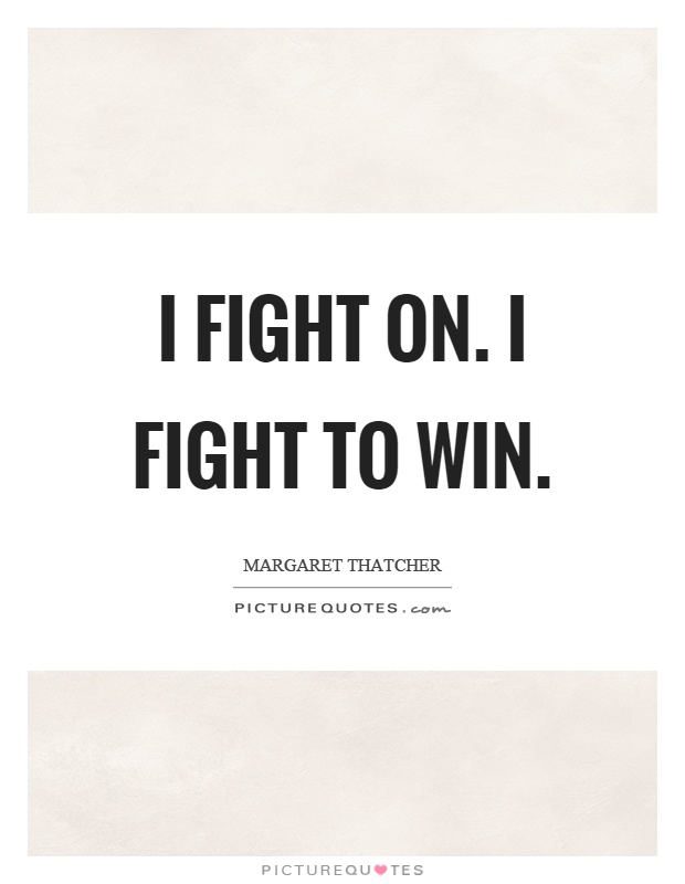 I fight on. I fight to win Picture Quote #1
