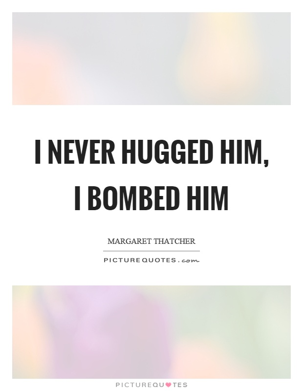 I never hugged him, I bombed him Picture Quote #1