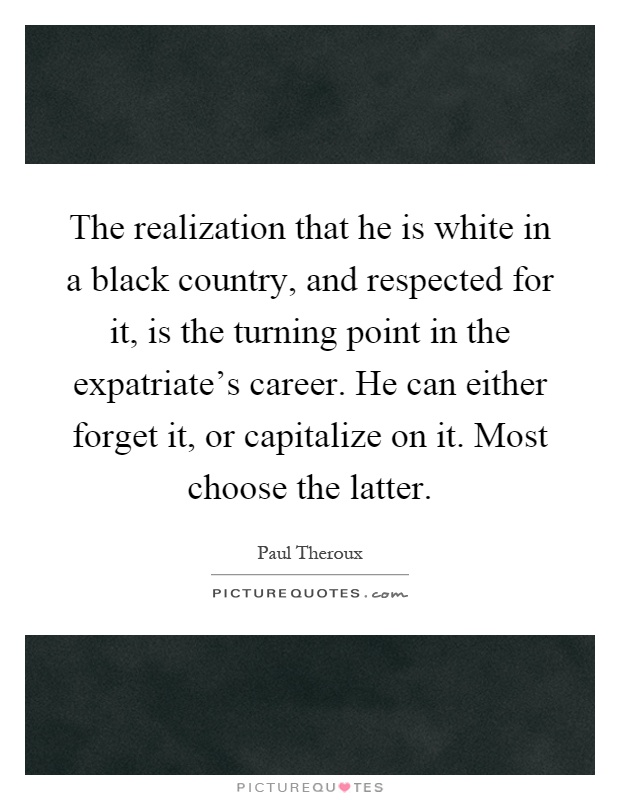 The realization that he is white in a black country, and respected for it, is the turning point in the expatriate's career. He can either forget it, or capitalize on it. Most choose the latter Picture Quote #1