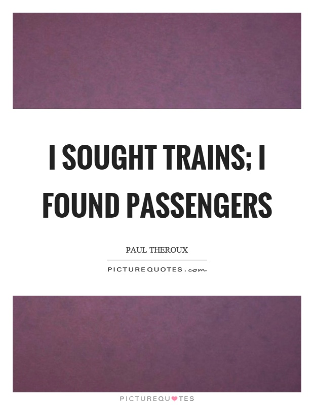 I sought trains; I found passengers Picture Quote #1