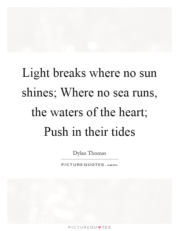 Light breaks where no sun shines; Where no sea runs, the waters of the heart; Push in their tides Picture Quote #1