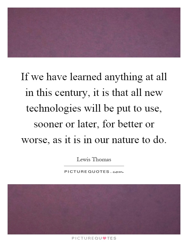If we have learned anything at all in this century, it is that all new technologies will be put to use, sooner or later, for better or worse, as it is in our nature to do Picture Quote #1
