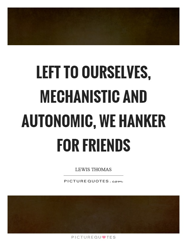 Left to ourselves, mechanistic and autonomic, we hanker for friends Picture Quote #1