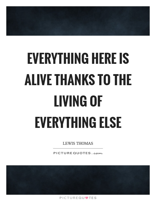 Everything here is alive thanks to the living of everything else Picture Quote #1