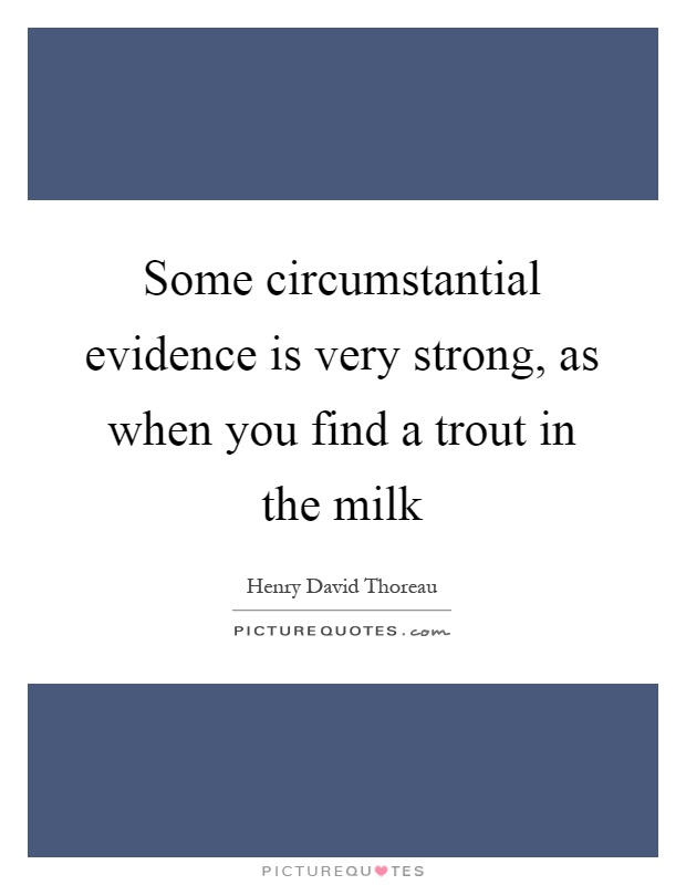 Some circumstantial evidence is very strong, as when you find a trout in the milk Picture Quote #1