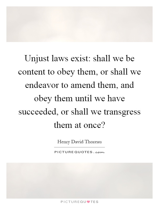 Unjust laws exist: shall we be content to obey them, or shall we endeavor to amend them, and obey them until we have succeeded, or shall we transgress them at once? Picture Quote #1