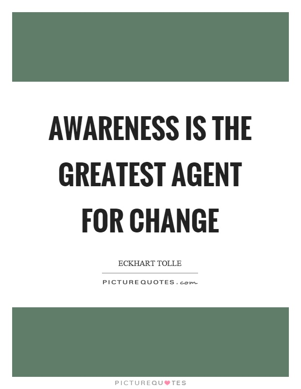 Awareness is the greatest agent for change Picture Quote #1