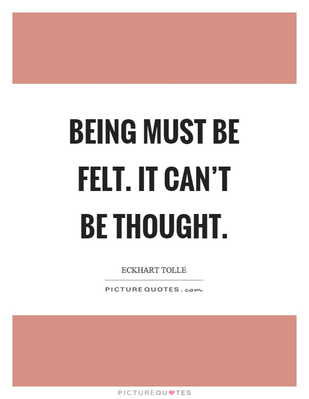 Being must be felt. It can't be thought Picture Quote #1