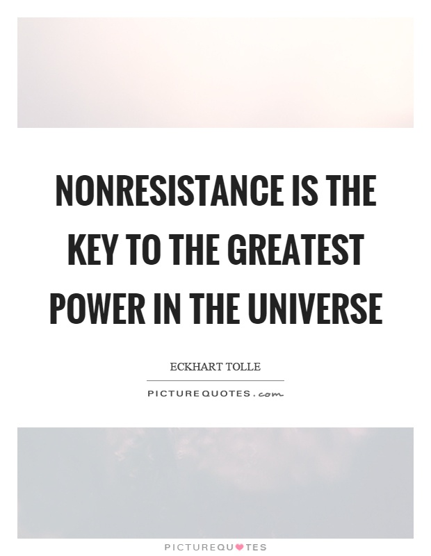 Nonresistance is the key to the greatest power in the universe Picture Quote #1
