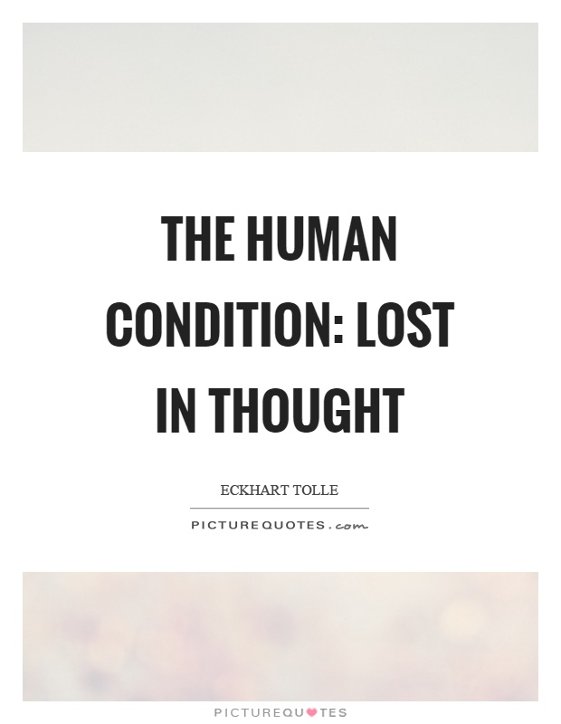 The human condition: lost in thought Picture Quote #1