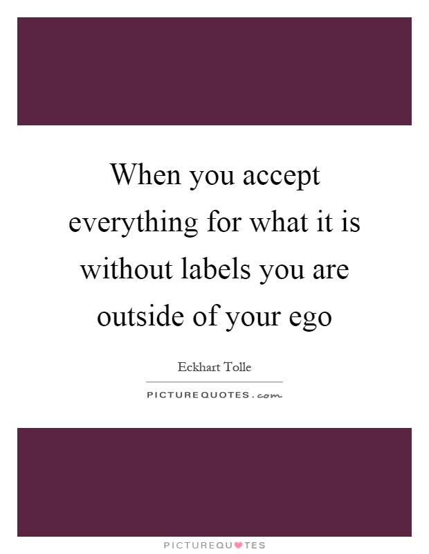When you accept everything for what it is without labels you are outside of your ego Picture Quote #1