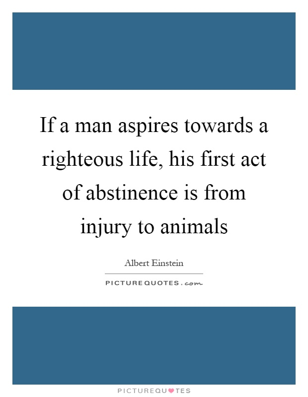 If a man aspires towards a righteous life, his first act of abstinence is from injury to animals Picture Quote #1