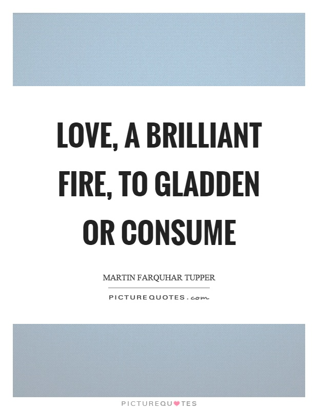 Love, a brilliant fire, to gladden or consume Picture Quote #1