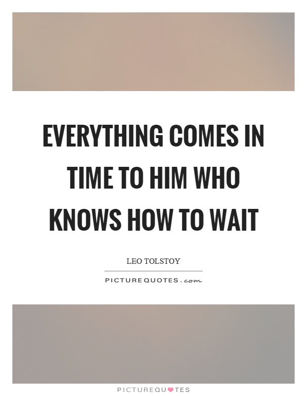 Everything comes in time to him who knows how to wait Picture Quote #1
