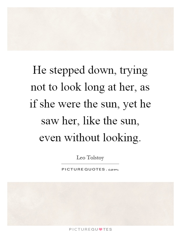 He stepped down, trying not to look long at her, as if she were the sun, yet he saw her, like the sun, even without looking Picture Quote #1