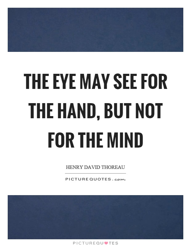 The eye may see for the hand, but not for the mind Picture Quote #1