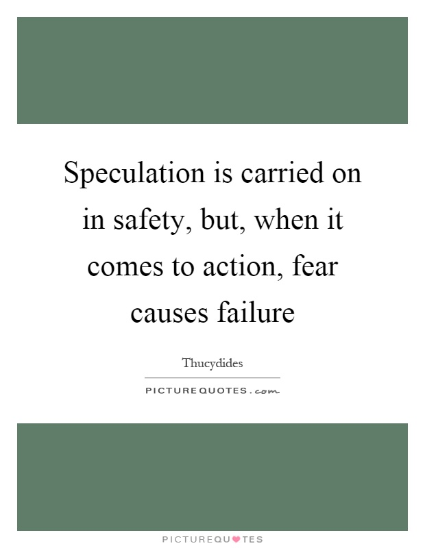 Speculation is carried on in safety, but, when it comes to action, fear causes failure Picture Quote #1
