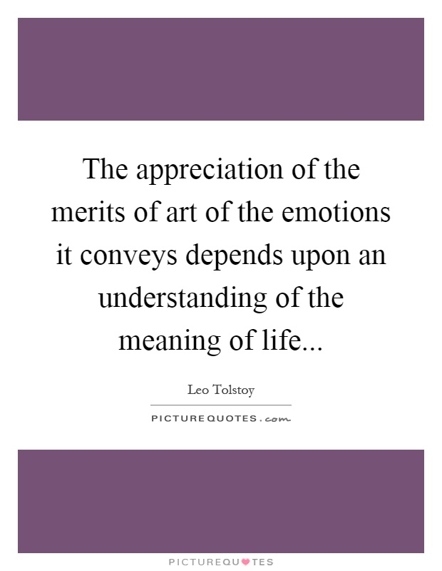 The appreciation of the merits of art of the emotions it conveys depends upon an understanding of the meaning of life Picture Quote #1