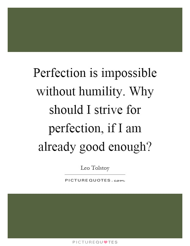 Perfection is impossible without humility. Why should I strive for perfection, if I am already good enough? Picture Quote #1