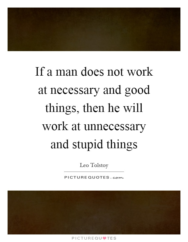 If a man does not work at necessary and good things, then he will work at unnecessary and stupid things Picture Quote #1