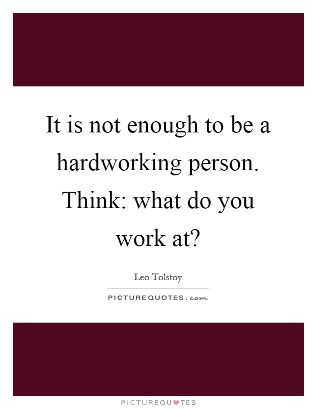 It is not enough to be a hardworking person. Think: what do you work at? Picture Quote #1