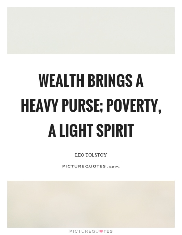 Wealth brings a heavy purse; poverty, a light spirit Picture Quote #1