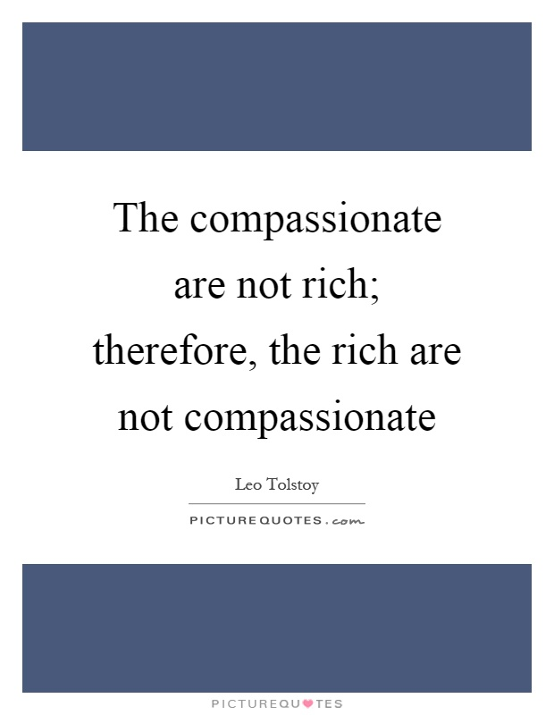 The compassionate are not rich; therefore, the rich are not compassionate Picture Quote #1