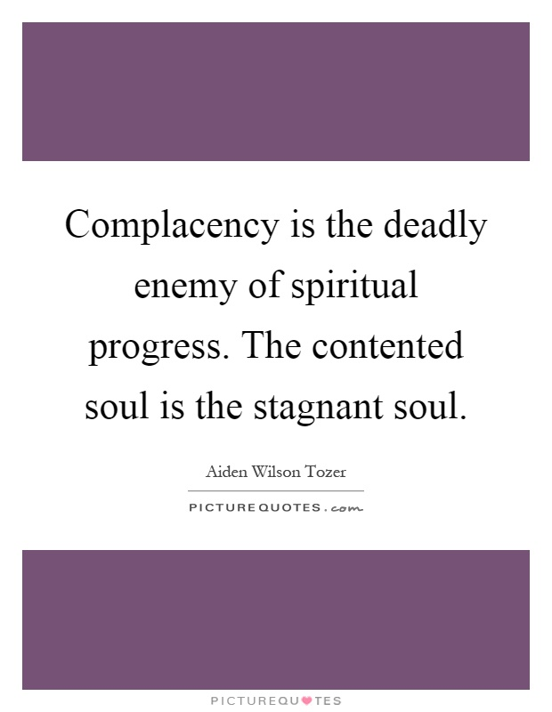 Complacency is the deadly enemy of spiritual progress. The contented soul is the stagnant soul Picture Quote #1