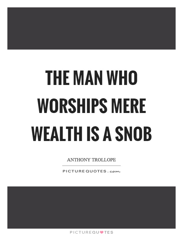 The man who worships mere wealth is a snob Picture Quote #1