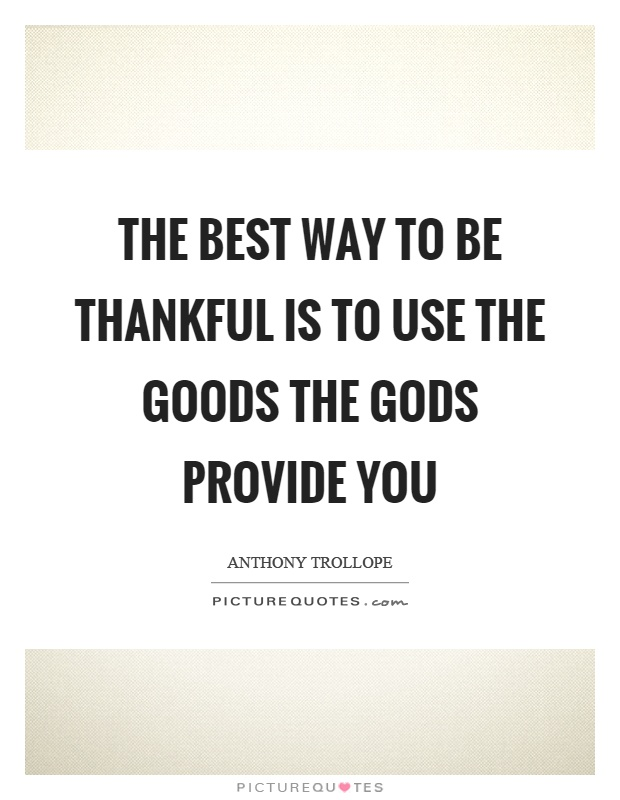 The best way to be thankful is to use the goods the gods provide you Picture Quote #1