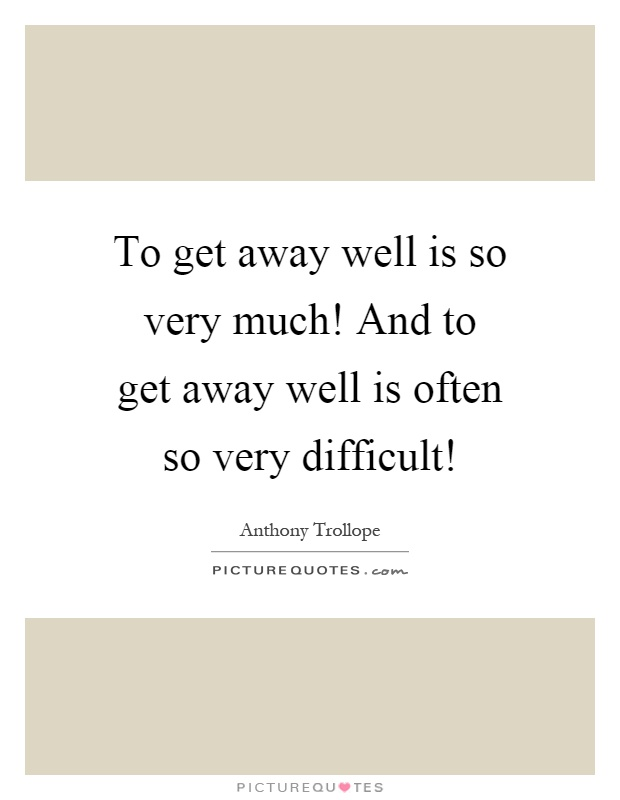 To get away well is so very much! And to get away well is often so very difficult! Picture Quote #1