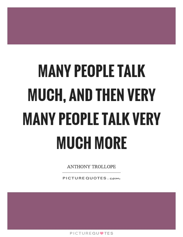 Many people talk much, and then very many people talk very much more Picture Quote #1