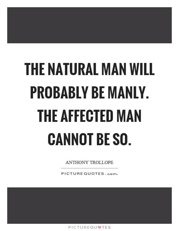 The natural man will probably be manly. The affected man cannot be so Picture Quote #1