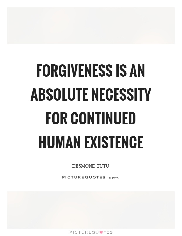 Forgiveness is an absolute necessity for continued human existence Picture Quote #1