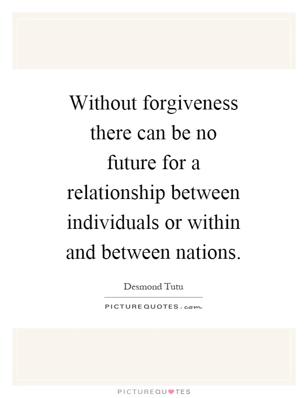 Without forgiveness there can be no future for a relationship between individuals or within and between nations Picture Quote #1