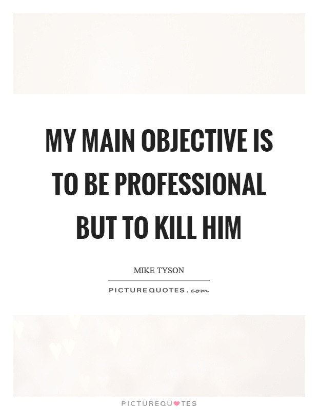 My main objective is to be professional but to kill him Picture Quote #1