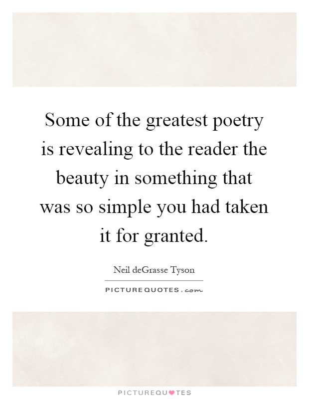 Some of the greatest poetry is revealing to the reader the beauty in something that was so simple you had taken it for granted Picture Quote #1