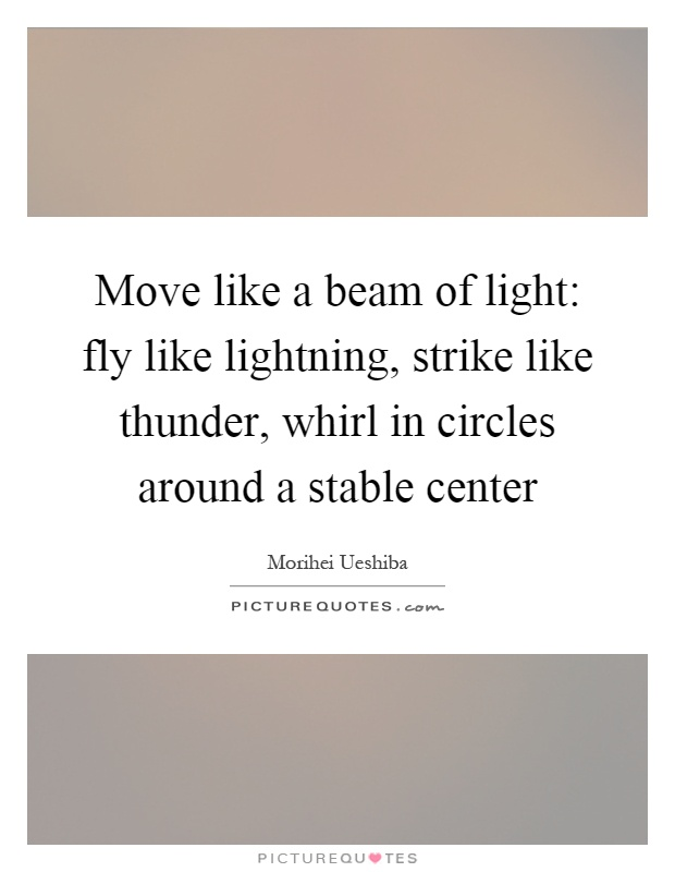 Move like a beam of light: fly like lightning, strike like thunder, whirl in circles around a stable center Picture Quote #1