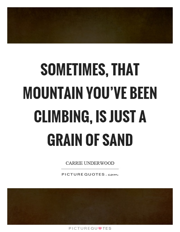 Sometimes, that mountain you've been climbing, is just a grain of sand Picture Quote #1
