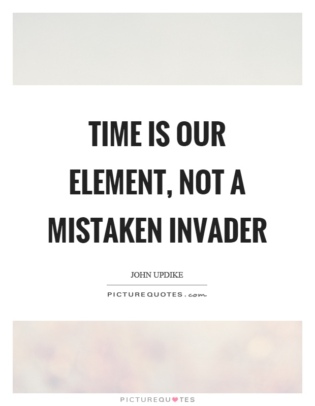 Time is our element, not a mistaken invader Picture Quote #1