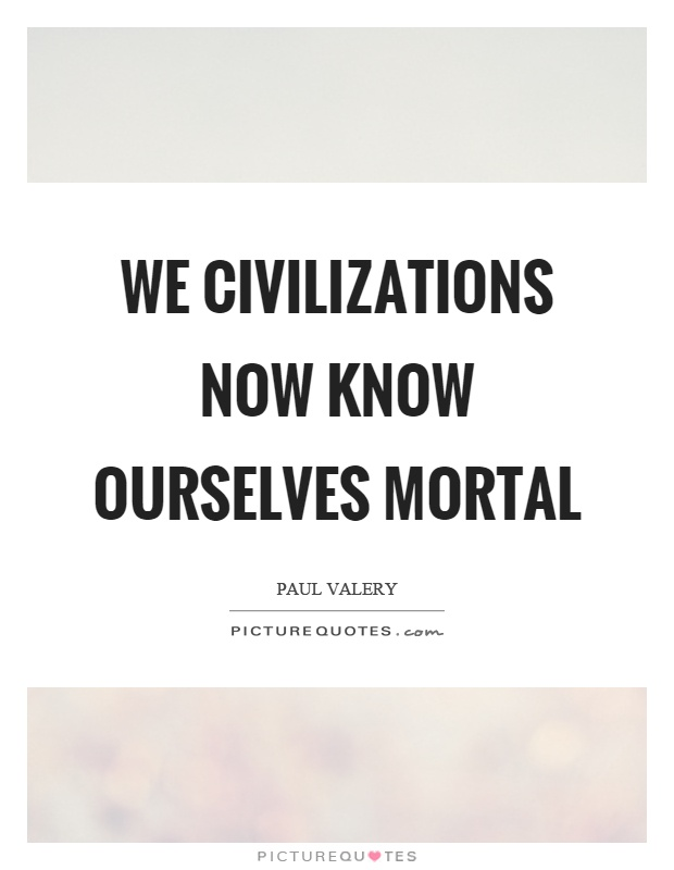 We civilizations now know ourselves mortal Picture Quote #1