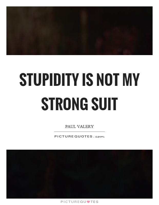 Stupidity is not my strong suit Picture Quote #1