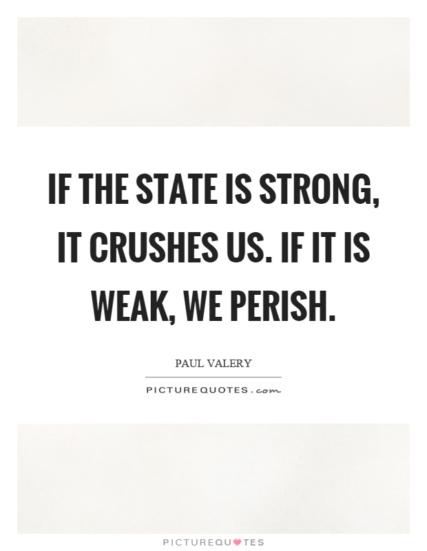 If the state is strong, it crushes us. If it is weak, we perish Picture Quote #1