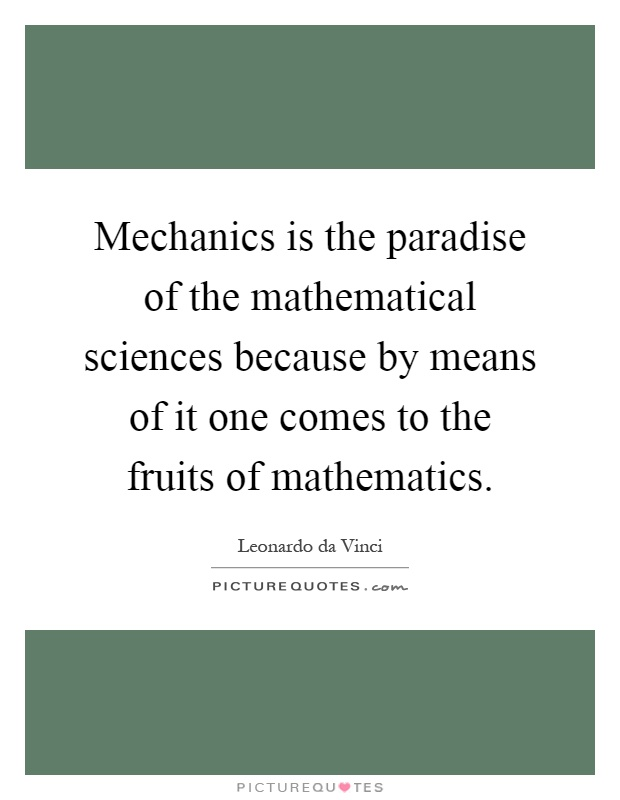 Mechanics is the paradise of the mathematical sciences because by means of it one comes to the fruits of mathematics Picture Quote #1