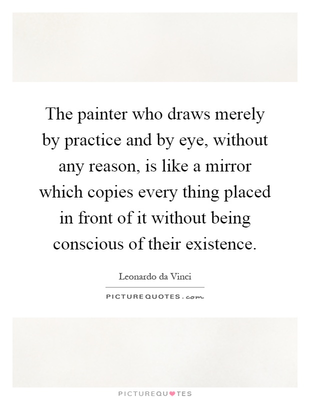 The painter who draws merely by practice and by eye, without any reason, is like a mirror which copies every thing placed in front of it without being conscious of their existence Picture Quote #1