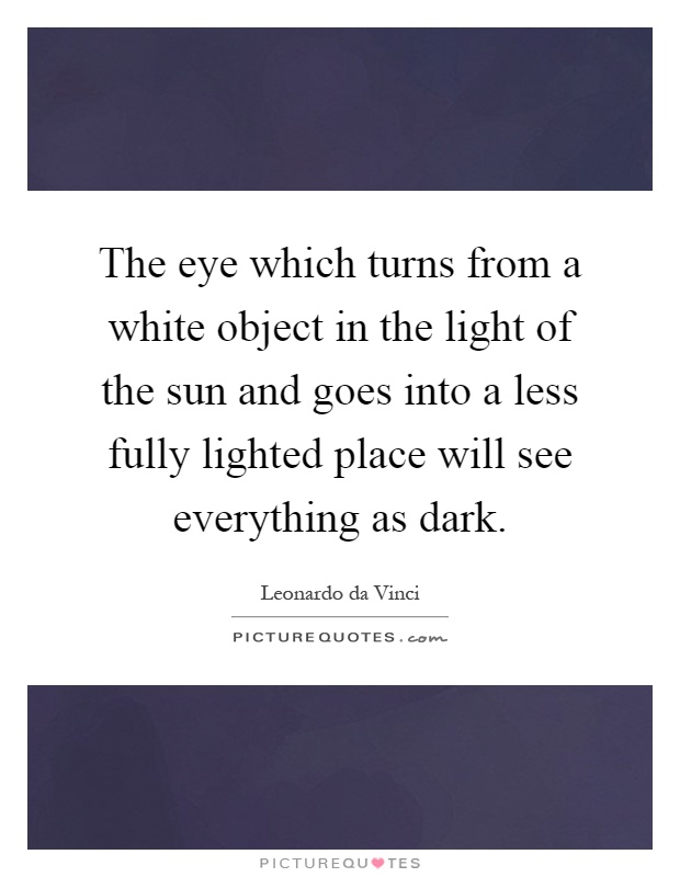 The eye which turns from a white object in the light of the sun and goes into a less fully lighted place will see everything as dark Picture Quote #1