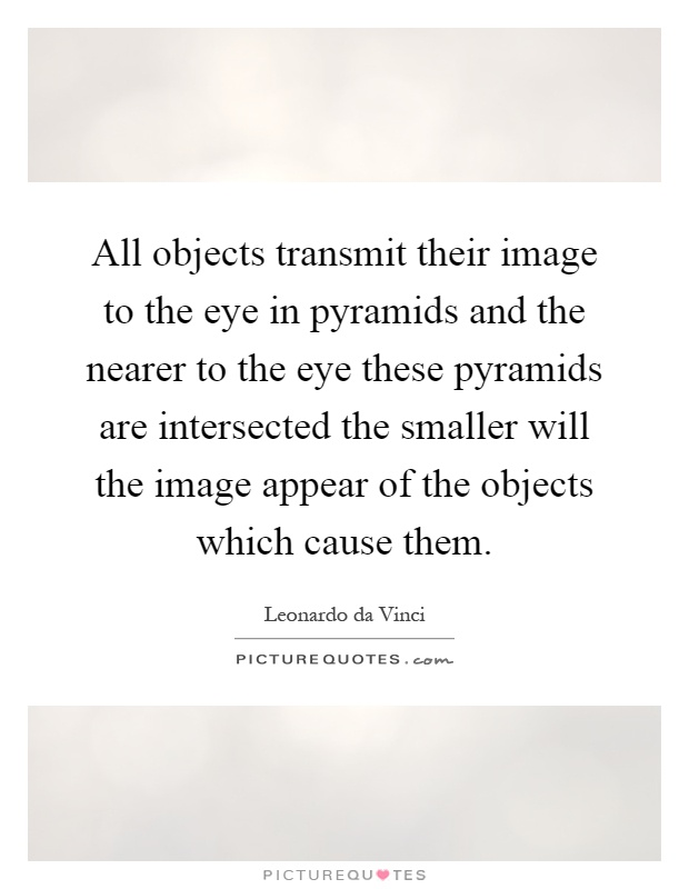 All objects transmit their image to the eye in pyramids and the nearer to the eye these pyramids are intersected the smaller will the image appear of the objects which cause them Picture Quote #1